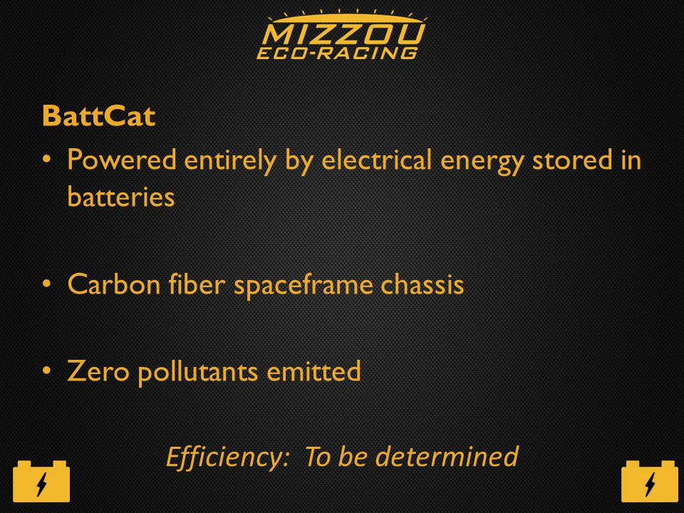 BattCat Powered entirely by electrical energy stored in batteries Carbon fiber spaceframe chassis Zero pollutants emitted Efficiency: To be determined