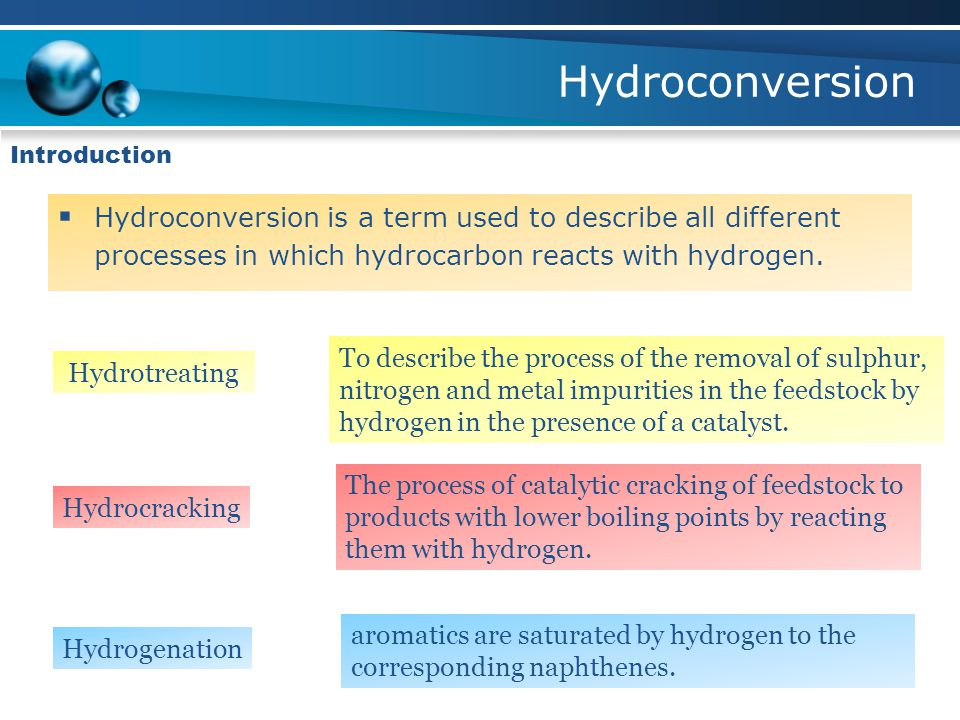 Hydroconversion Introduction  Hydroconversion is a term used to describe all different processes in which hydrocarbon reacts with hydrogen.