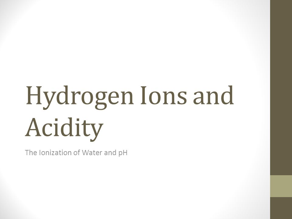 Hydrogen Ions and Acidity The Ionization of Water and pH