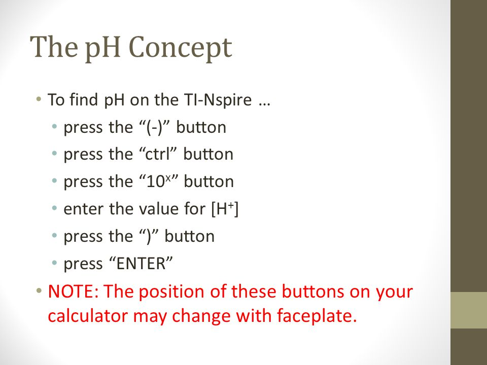 The pH Concept To find pH on the TI-Nspire … press the (-) button press the ctrl button press the 10 x button enter the value for [H + ] press the ) button press ENTER NOTE: The position of these buttons on your calculator may change with faceplate.