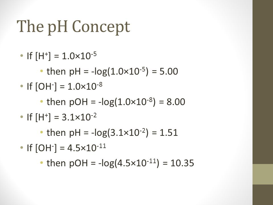The pH Concept If [H + ] = 1.0×10 -5 then pH = -log(1.0×10 -5 ) = 5.00 If [OH - ] = 1.0×10 -8 then pOH = -log(1.0×10 -8 ) = 8.00 If [H + ] = 3.1×10 -2 then pH = -log(3.1×10 -2 ) = 1.51 If [OH - ] = 4.5×10 -11 then pOH = -log(4.5×10 -11 ) = 10.35