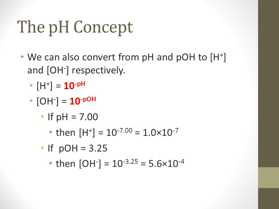 The pH Concept We can also convert from pH and pOH to [H + ] and [OH - ] respectively.