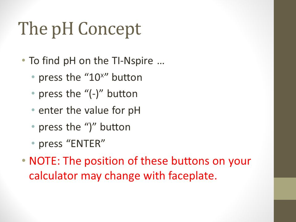 The pH Concept To find pH on the TI-Nspire … press the 10 x button press the (-) button enter the value for pH press the ) button press ENTER NOTE: The position of these buttons on your calculator may change with faceplate.
