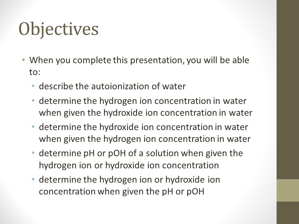 Objectives When you complete this presentation, you will be able to: describe the autoionization of water determine the hydrogen ion concentration in water when given the hydroxide ion concentration in water determine the hydroxide ion concentration in water when given the hydrogen ion concentration in water determine pH or pOH of a solution when given the hydrogen ion or hydroxide ion concentration determine the hydrogen ion or hydroxide ion concentration when given the pH or pOH
