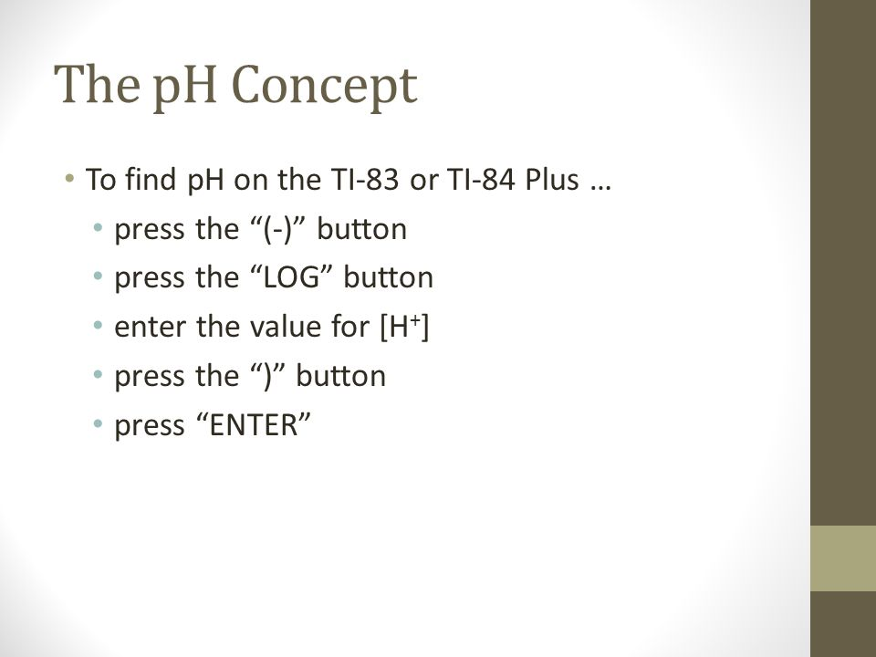 The pH Concept To find pH on the TI-83 or TI-84 Plus … press the (-) button press the LOG button enter the value for [H + ] press the ) button press ENTER