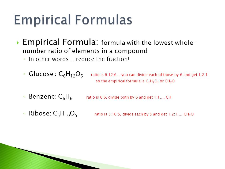  Empirical Formula: formula with the lowest whole- number ratio of elements in a compound ◦ In other words… reduce the fraction! ◦ Glucose : C 6 H 12