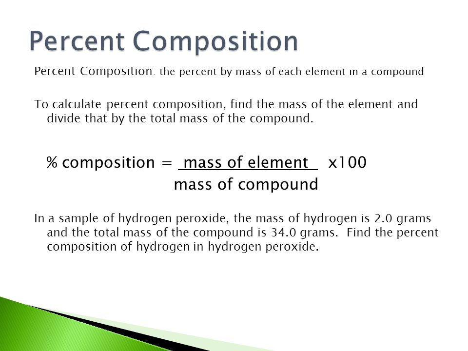 Percent Composition: the percent by mass of each element in a compound To calculate percent composition, find the mass of the element and divide that by the total mass of the compound.