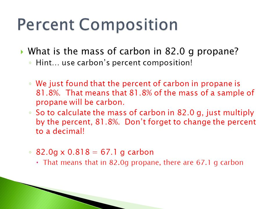  What is the mass of carbon in 82.0 g propane? ◦ Hint… use carbon's percent composition! ◦ We just found that the percent of carbon in propane is 81.