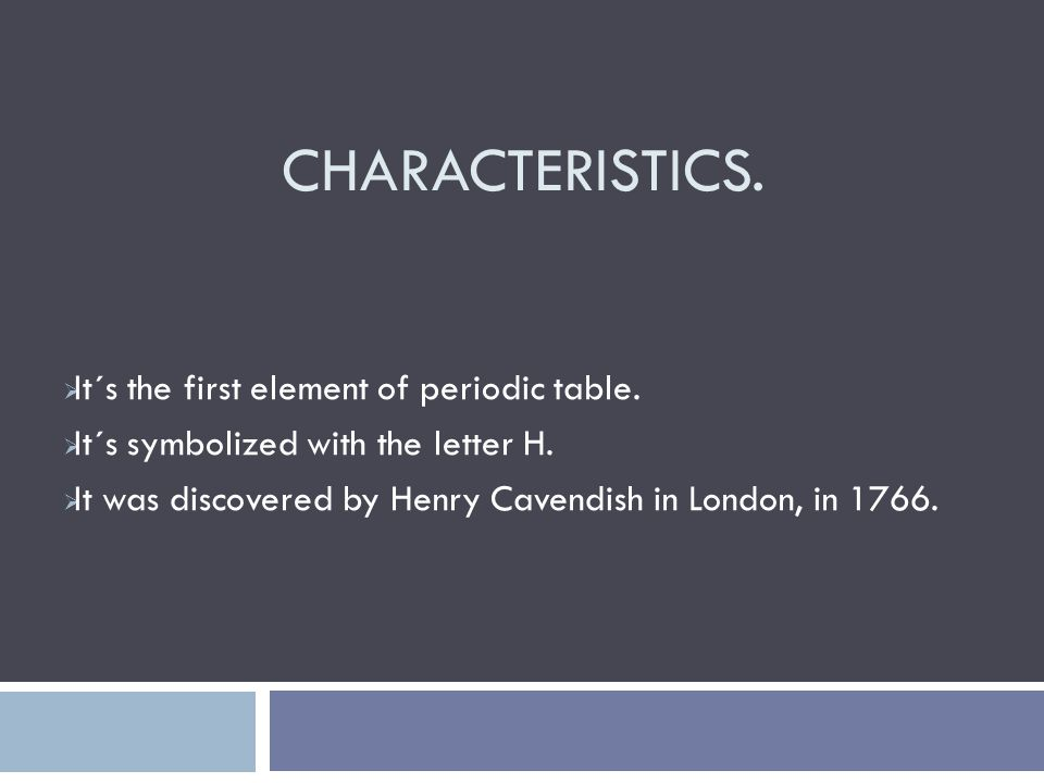 CHARACTERISTICS.  It´s the first element of periodic table.  It´s symbolized with the letter H.  It was discovered by Henry Cavendish in London, in
