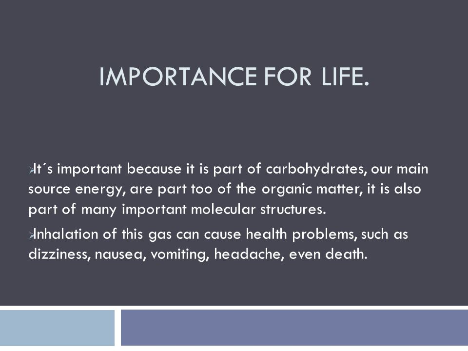 IMPORTANCE FOR LIFE.  It´s important because it is part of carbohydrates, our main source energy, are part too of the organic matter, it is also part