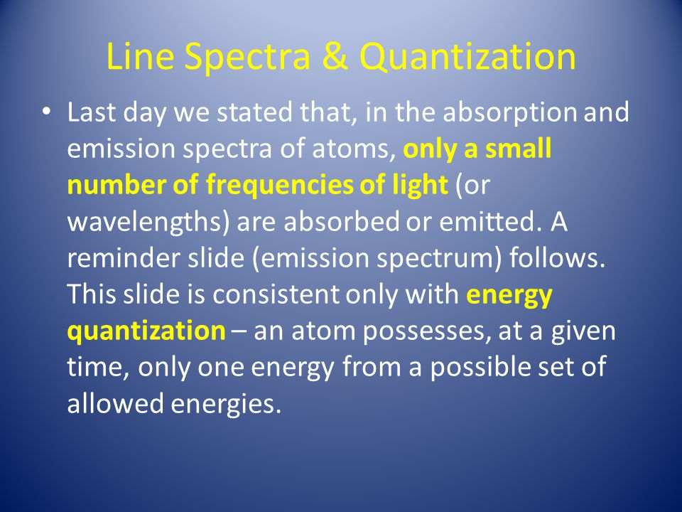 Line Spectra & Quantization Last day we stated that, in the absorption and emission spectra of atoms, only a small number of frequencies of light (or wavelengths) are absorbed or emitted.