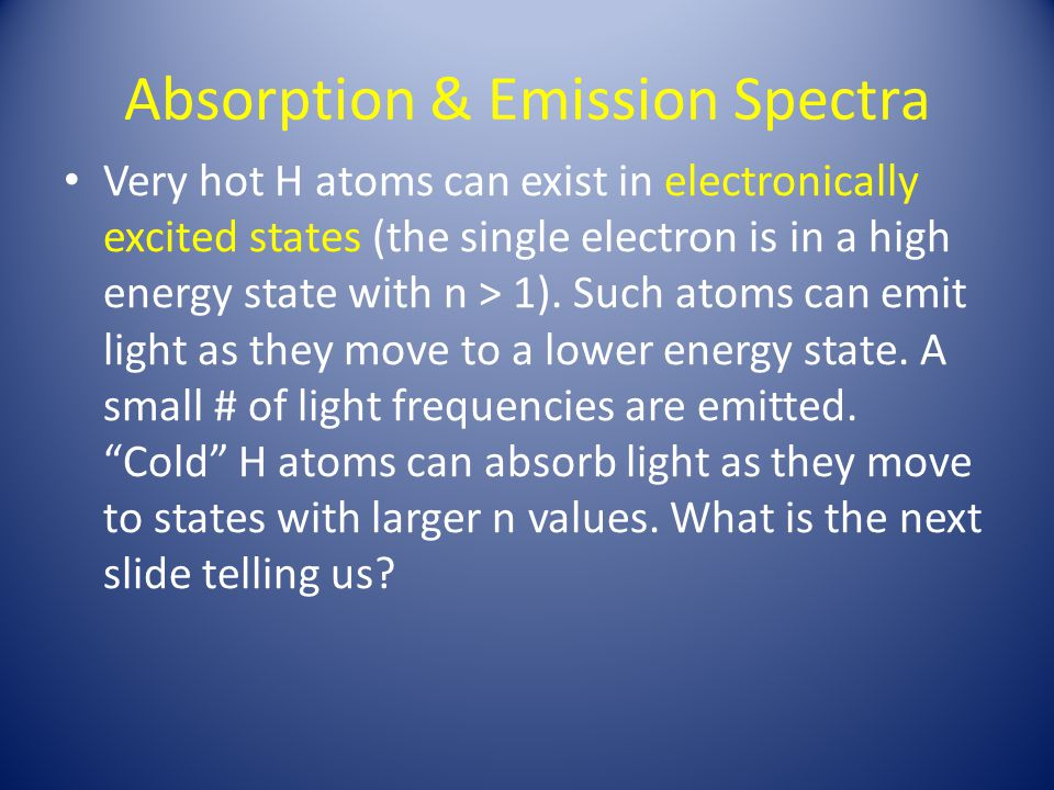 Absorption & Emission Spectra Very hot H atoms can exist in electronically excited states (the single electron is in a high energy state with n > 1).