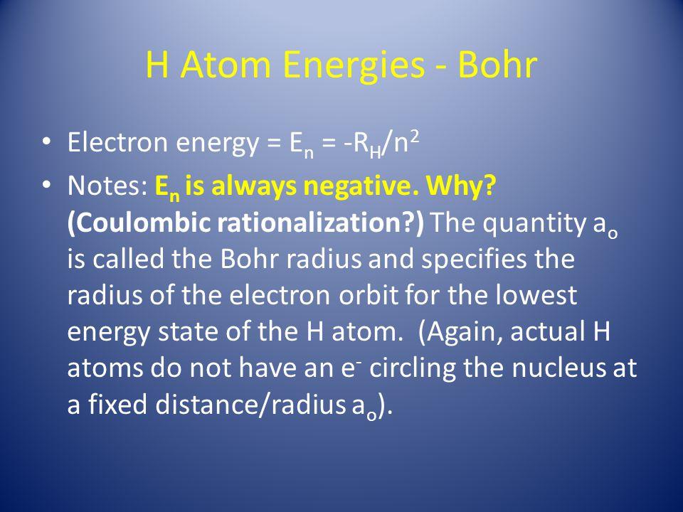H Atom Energies - Bohr Electron energy = E n = -R H /n 2 Notes: E n is always negative.