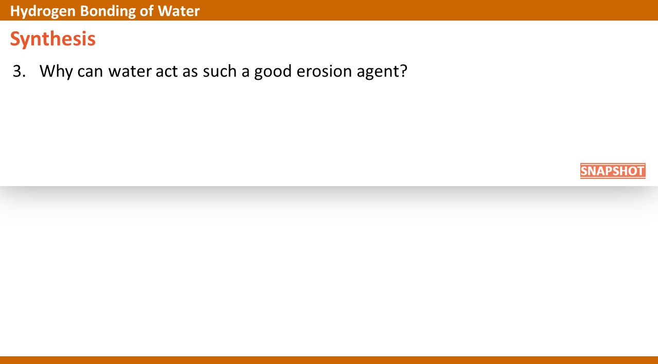 Synthesis 3. Why can water act as such a good erosion agent? Hydrogen Bonding of Water