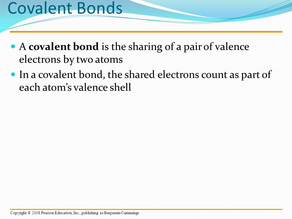 A molecule consists of two or more atoms held together by covalent bonds A single covalent bond, or single bond, is the sharing of one pair of valence electrons A double covalent bond, or double bond, is the sharing of two pairs of valence electrons Copyright © 2008 Pearson Education, Inc., publishing as Benjamin Cummings