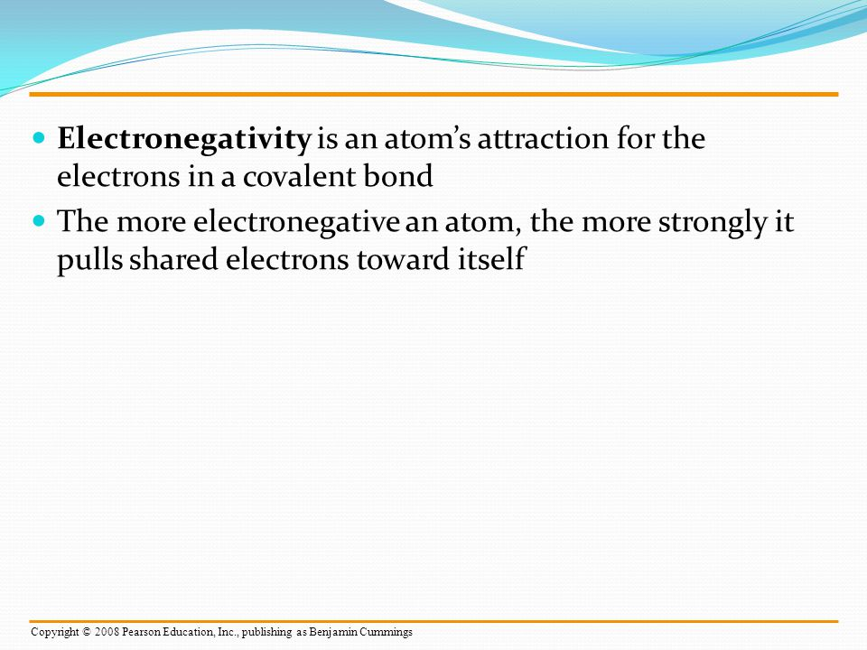 Ionic Bonds Atoms sometimes strip electrons from their bonding partners An example is the transfer of an electron from sodium to chlorine After the transfer of an electron, both atoms have charges A charged atom (or molecule) is called an ion Copyright © 2008 Pearson Education, Inc., publishing as Benjamin Cummings