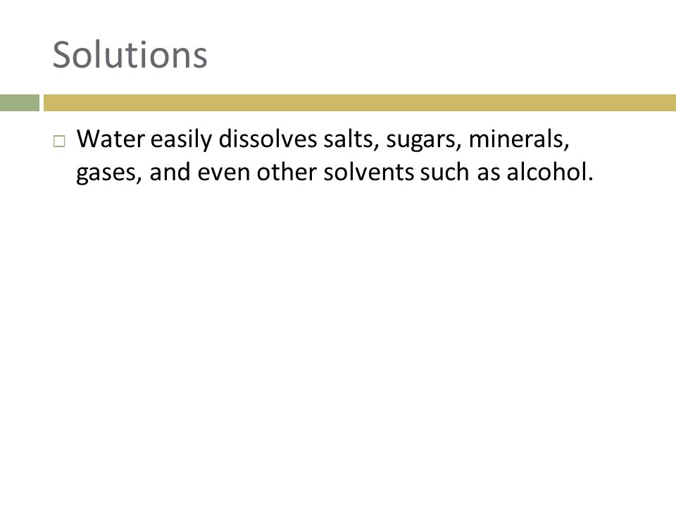 Solutions  Water easily dissolves salts, sugars, minerals, gases, and even other solvents such as alcohol.