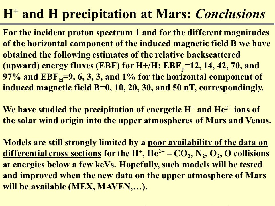 H + and H precipitation at Mars: Conclusions For the incident proton spectrum 1 and for the different magnitudes of the horizontal component of the induced magnetic field B we have obtained the following estimates of the relative backscattered (upward) energy fluxes (EBF) for H+/H: EBF p =12, 14, 42, 70, and 97% and EBF H =9, 6, 3, 3, and 1% for the horizontal component of induced magnetic field B=0, 10, 20, 30, and 50 nT, correspondingly.