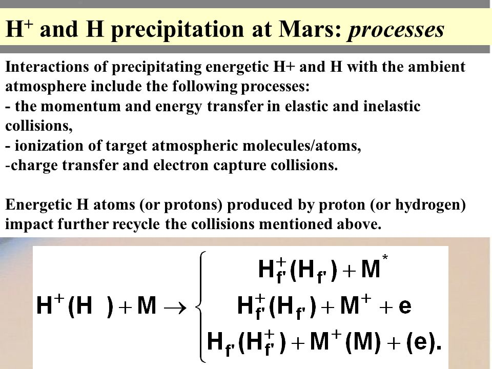 H + and H precipitation at Mars: processes Interactions of precipitating energetic H+ and H with the ambient atmosphere include the following processes: - the momentum and energy transfer in elastic and inelastic collisions, - ionization of target atmospheric molecules/atoms, -charge transfer and electron capture collisions.