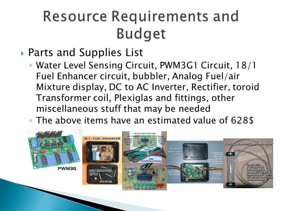  Parts and Supplies List ◦ Water Level Sensing Circuit, PWM3G1 Circuit, 18/1 Fuel Enhancer circuit, bubbler, Analog Fuel/air Mixture display, DC to AC Inverter, Rectifier, toroid Transformer coil, Plexiglas and fittings, other miscellaneous stuff that may be needed ◦ The above items have an estimated value of 628$