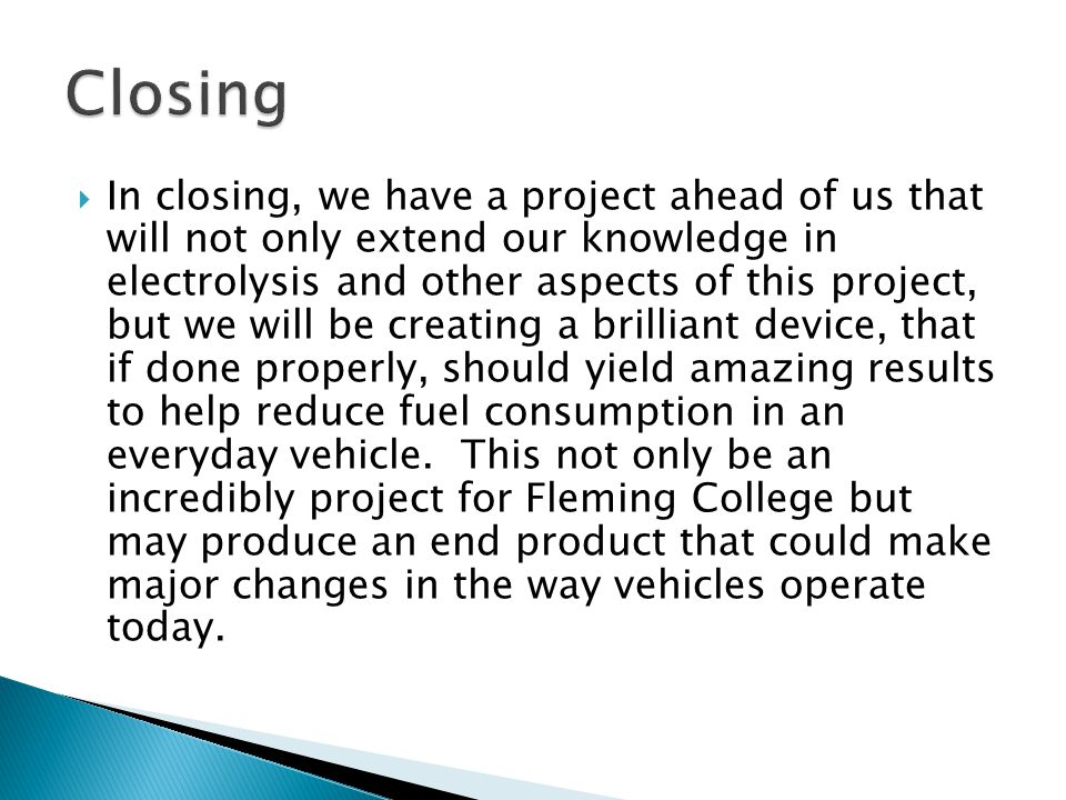  In closing, we have a project ahead of us that will not only extend our knowledge in electrolysis and other aspects of this project, but we will be creating a brilliant device, that if done properly, should yield amazing results to help reduce fuel consumption in an everyday vehicle.