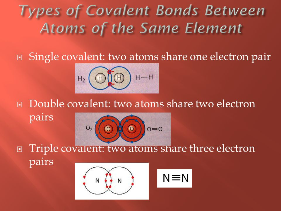  Single covalent: two atoms share one electron pair  Double covalent: two atoms share two electron pairs  Triple covalent: two atoms share three electron pairs