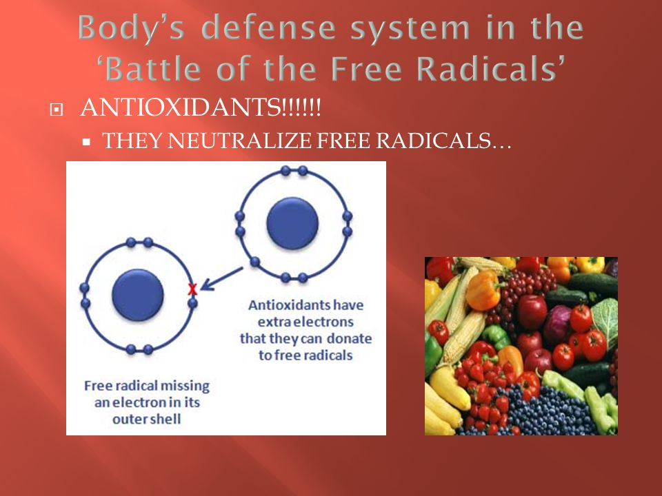 ANTIOXIDANTS!!!!!!  THEY NEUTRALIZE FREE RADICALS…