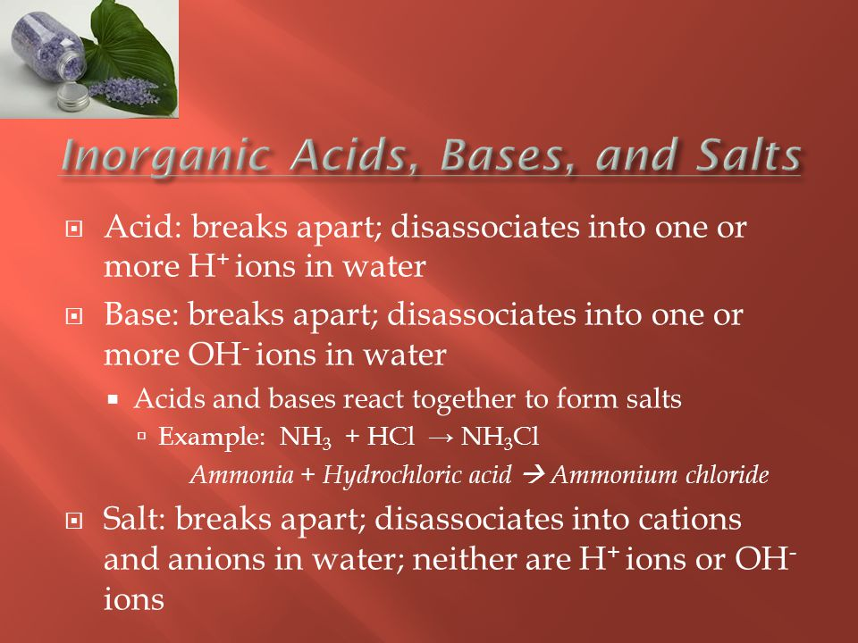  Acid: breaks apart; disassociates into one or more H + ions in water  Base: breaks apart; disassociates into one or more OH - ions in water  Acids and bases react together to form salts  Example: NH 3 + HCl → NH 3 Cl Ammonia + Hydrochloric acid  Ammonium chloride  Salt: breaks apart; disassociates into cations and anions in water; neither are H + ions or OH - ions