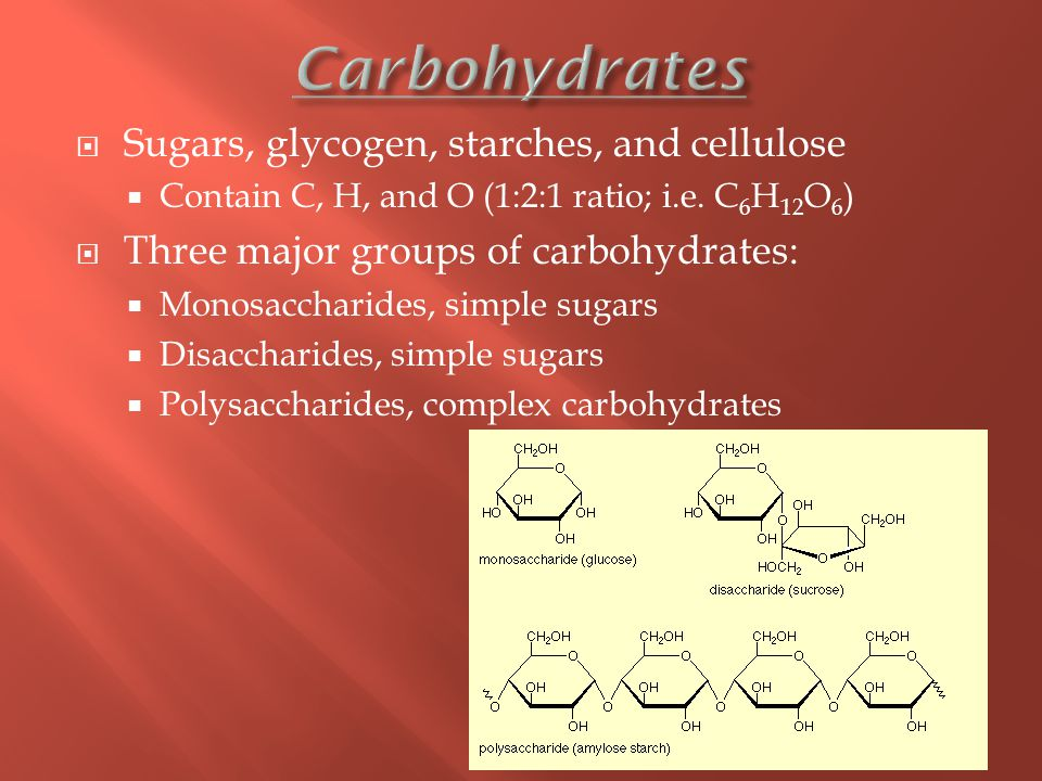  Sugars, glycogen, starches, and cellulose  Contain C, H, and O (1:2:1 ratio; i.e.