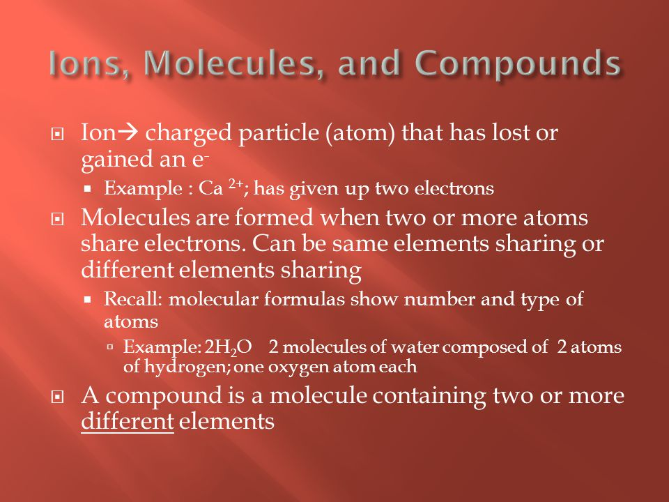  Ion  charged particle (atom) that has lost or gained an e -  Example : Ca 2+ ; has given up two electrons  Molecules are formed when two or more atoms share electrons.