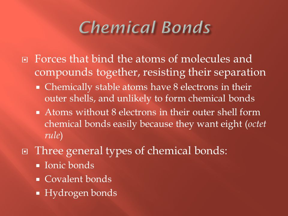  Forces that bind the atoms of molecules and compounds together, resisting their separation  Chemically stable atoms have 8 electrons in their outer shells, and unlikely to form chemical bonds  Atoms without 8 electrons in their outer shell form chemical bonds easily because they want eight ( octet rule )  Three general types of chemical bonds:  Ionic bonds  Covalent bonds  Hydrogen bonds