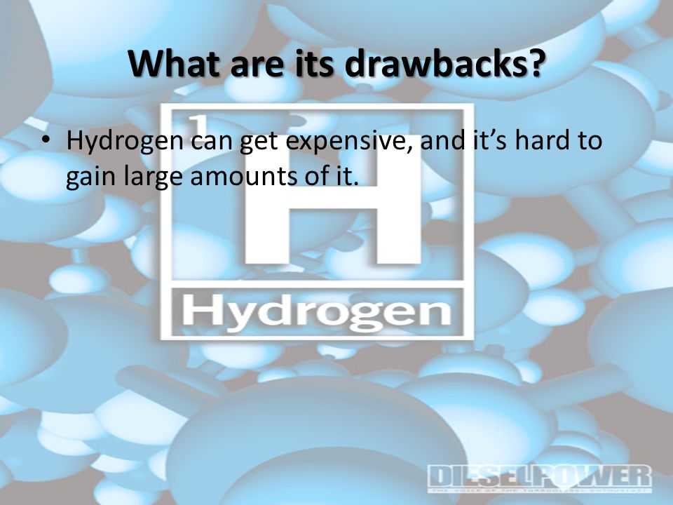 What are its drawbacks Hydrogen can get expensive, and it's hard to gain large amounts of it.