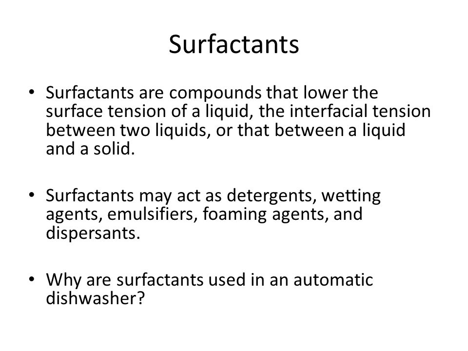 Surfactants Surfactants are compounds that lower the surface tension of a liquid, the interfacial tension between two liquids, or that between a liquid and a solid.