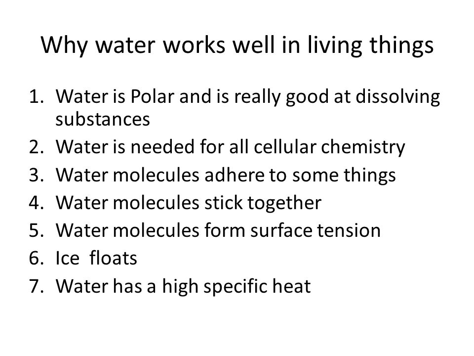 Why water works well in living things 1.Water is Polar and is really good at dissolving substances 2.Water is needed for all cellular chemistry 3.Water molecules adhere to some things 4.Water molecules stick together 5.Water molecules form surface tension 6.Ice floats 7.Water has a high specific heat