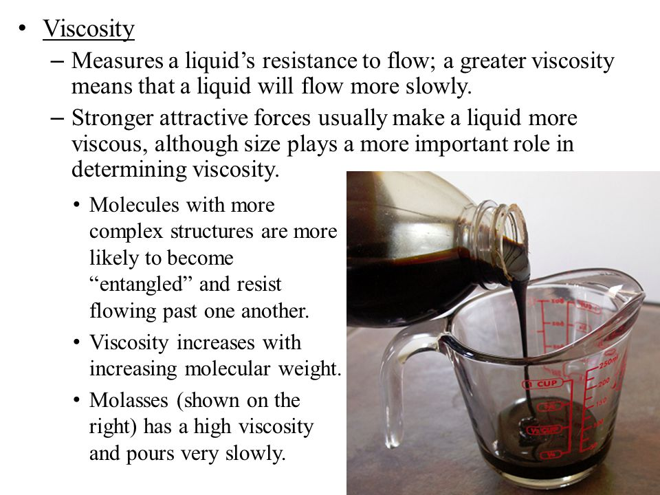 Viscosity – Measures a liquid's resistance to flow; a greater viscosity means that a liquid will flow more slowly. – Stronger attractive forces usuall