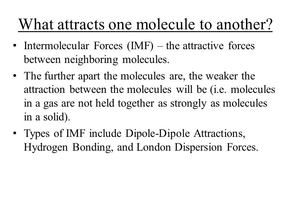What attracts one molecule to another? Intermolecular Forces (IMF) – the attractive forces between neighboring molecules. The further apart the molecu