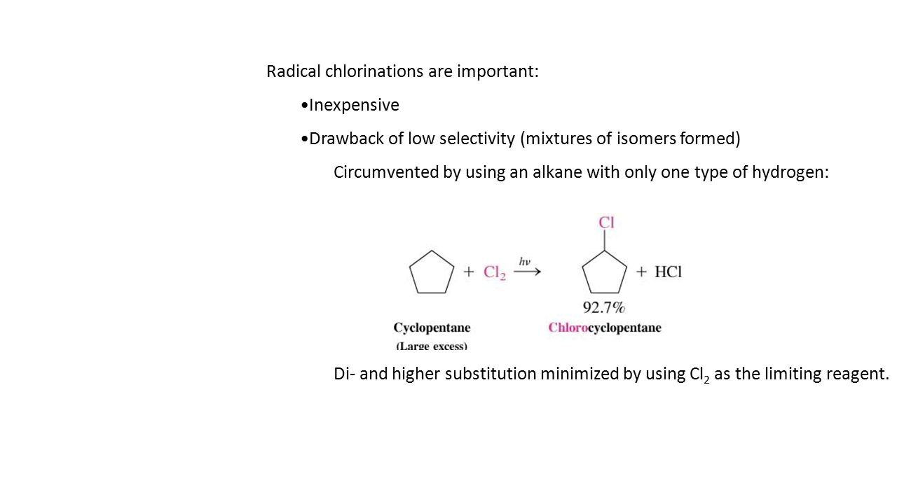 Radical chlorinations are important: Inexpensive Drawback of low selectivity (mixtures of isomers formed) Circumvented by using an alkane with only one type of hydrogen: Di- and higher substitution minimized by using Cl 2 as the limiting reagent.