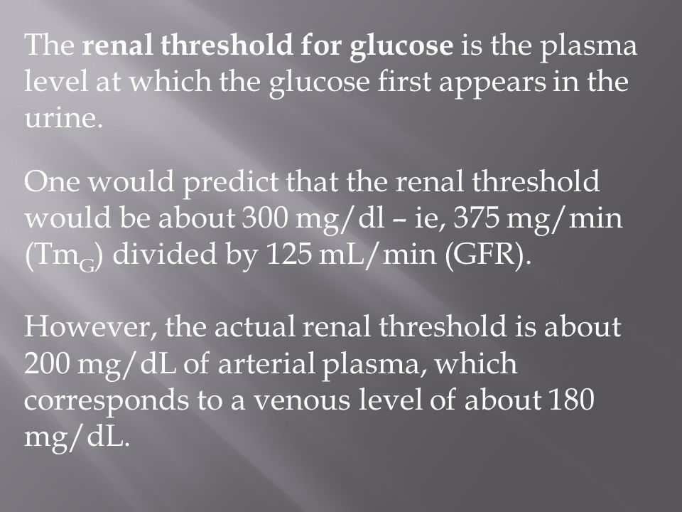 The renal threshold for glucose is the plasma level at which the glucose first appears in the urine. One would predict that the renal threshold would