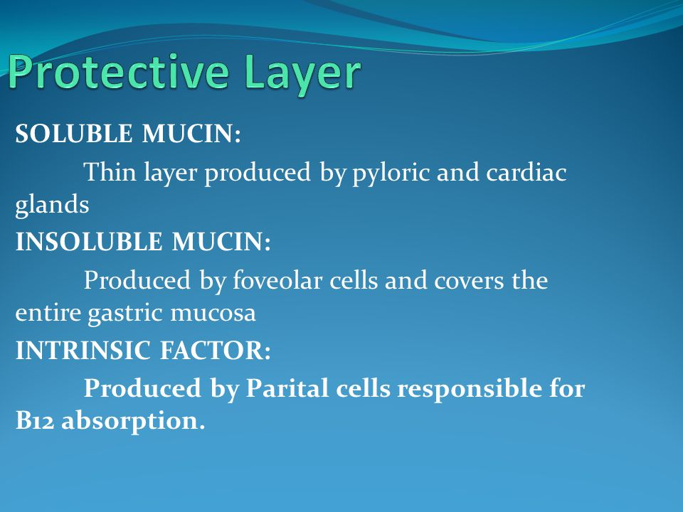 SOLUBLE MUCIN: Thin layer produced by pyloric and cardiac glands INSOLUBLE MUCIN: Produced by foveolar cells and covers the entire gastric mucosa INTRINSIC FACTOR: Produced by Parital cells responsible for B12 absorption.