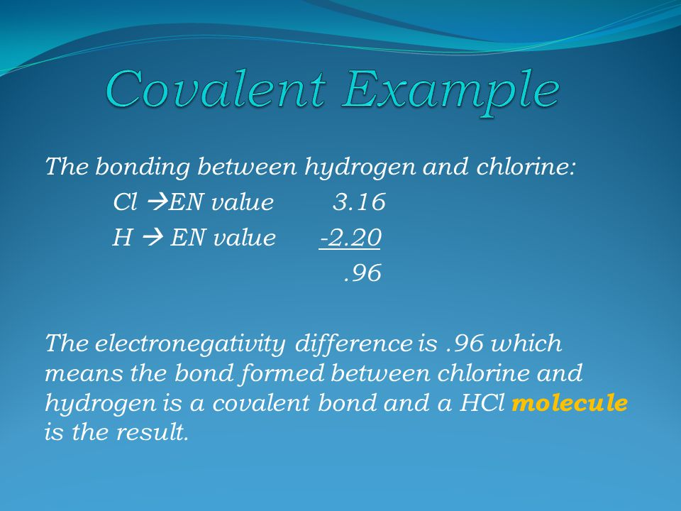 Ionic ( transfer ) ∆ EN 3.3 Mostly Ionic ∆ EN > 1.7 Mostly Covalent ( Polar ) Unequal sharing of electrons ∆ EN 0.4 – 1.7 Covalent ( Non-polar ) Equal sharing of electrons ∆ EN = 0.0