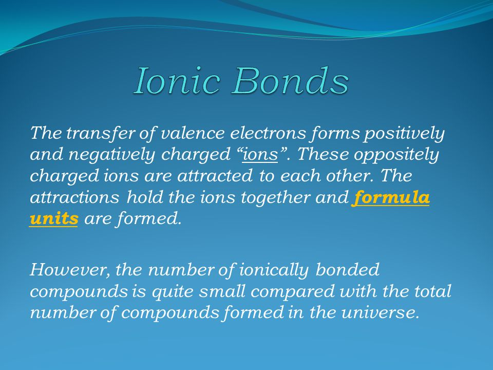 Ionic bonds are achieved through the transfer of valence electrons (outermost energy shell electrons). Metals that have three or less electrons, in th