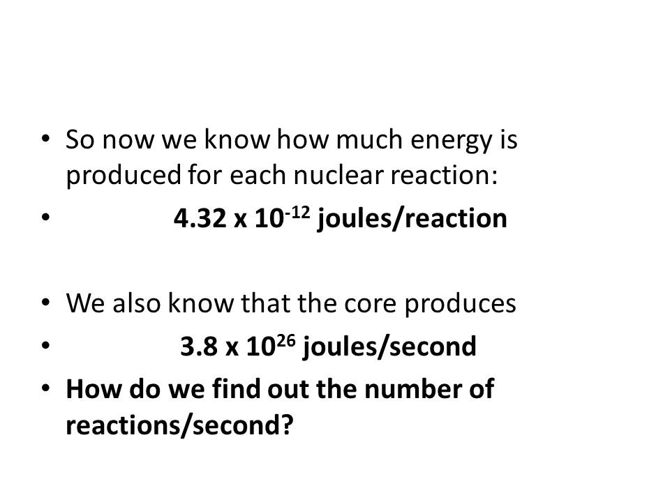 So now we know how much energy is produced for each nuclear reaction: 4.32 x 10 -12 joules/reaction We also know that the core produces 3.8 x 10 26 joules/second How do we find out the number of reactions/second?