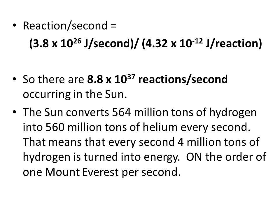 Reaction/second = (3.8 x 10 26 J/second)/ (4.32 x 10 -12 J/reaction) So there are 8.8 x 10 37 reactions/second occurring in the Sun.