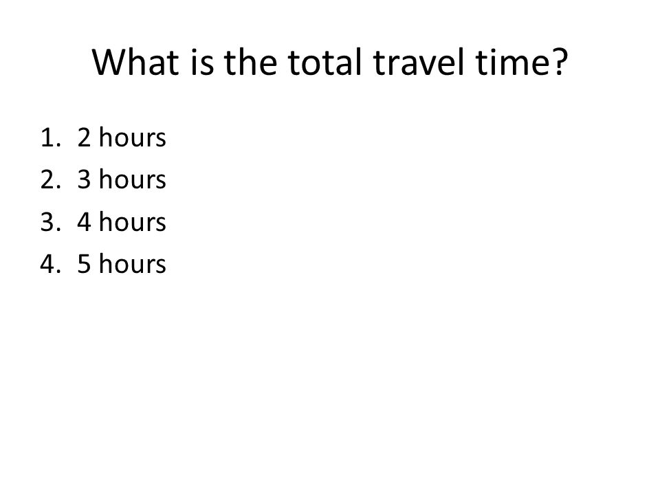 What is the total travel time? 1.2 hours 2.3 hours 3.4 hours 4.5 hours