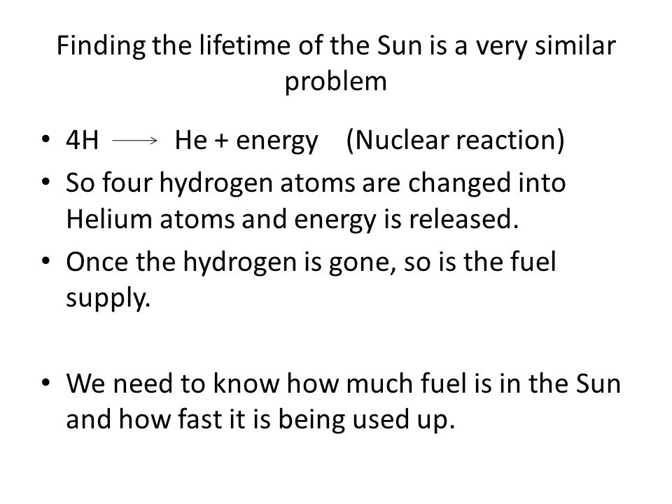 Finding the lifetime of the Sun is a very similar problem 4H He + energy (Nuclear reaction) So four hydrogen atoms are changed into Helium atoms and energy is released.