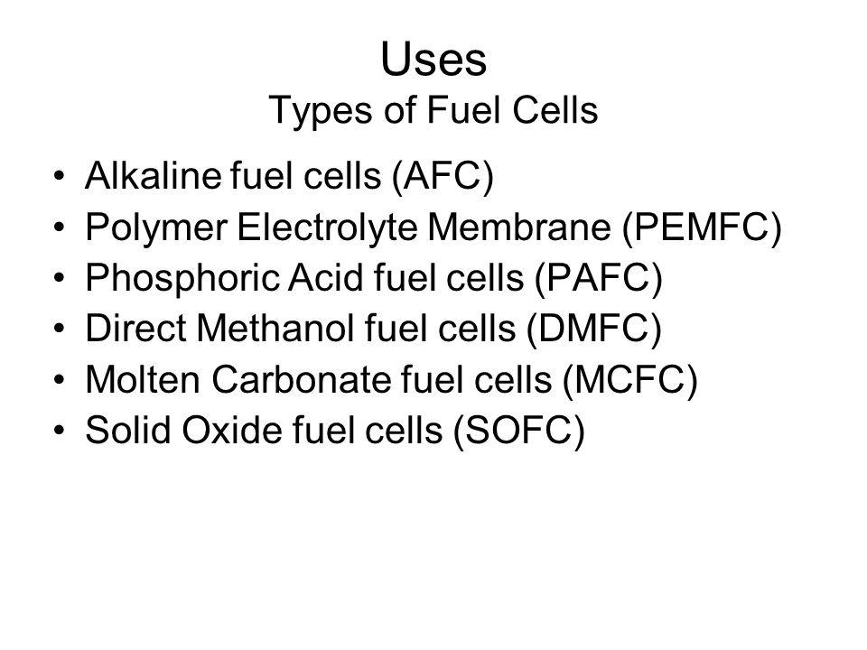 Uses Types of Fuel Cells Alkaline fuel cells (AFC) Polymer Electrolyte Membrane (PEMFC) Phosphoric Acid fuel cells (PAFC) Direct Methanol fuel cells (DMFC) Molten Carbonate fuel cells (MCFC) Solid Oxide fuel cells (SOFC)