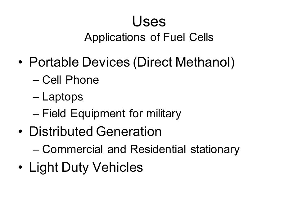 Portable Devices (Direct Methanol) –Cell Phone –Laptops –Field Equipment for military Distributed Generation –Commercial and Residential stationary Light Duty Vehicles