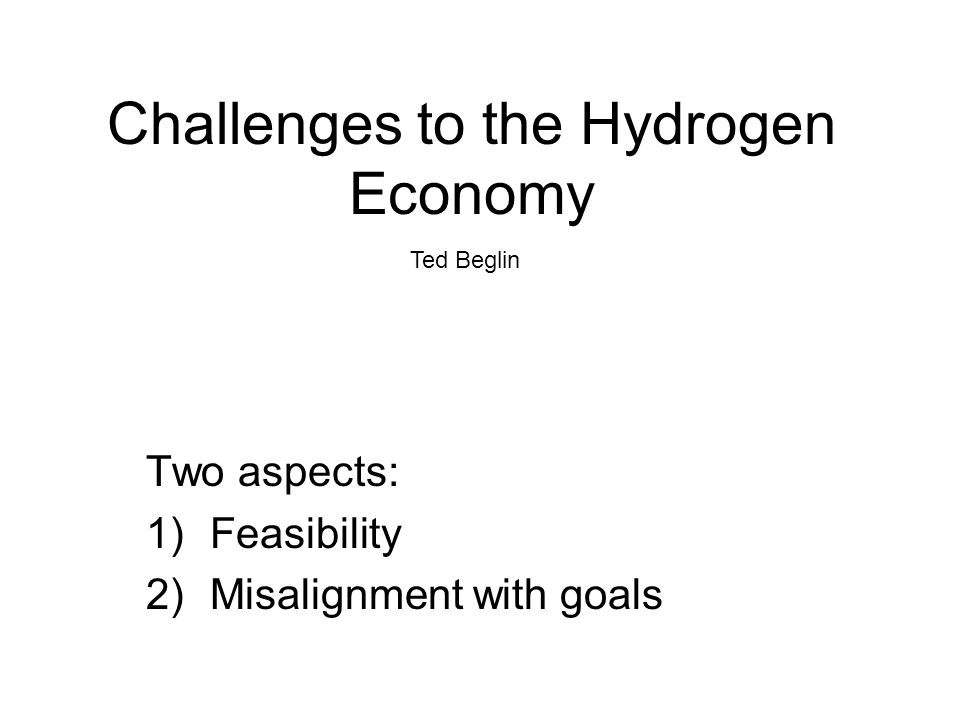 Challenges to the Hydrogen Economy Two aspects: 1)Feasibility 2)Misalignment with goals Ted Beglin