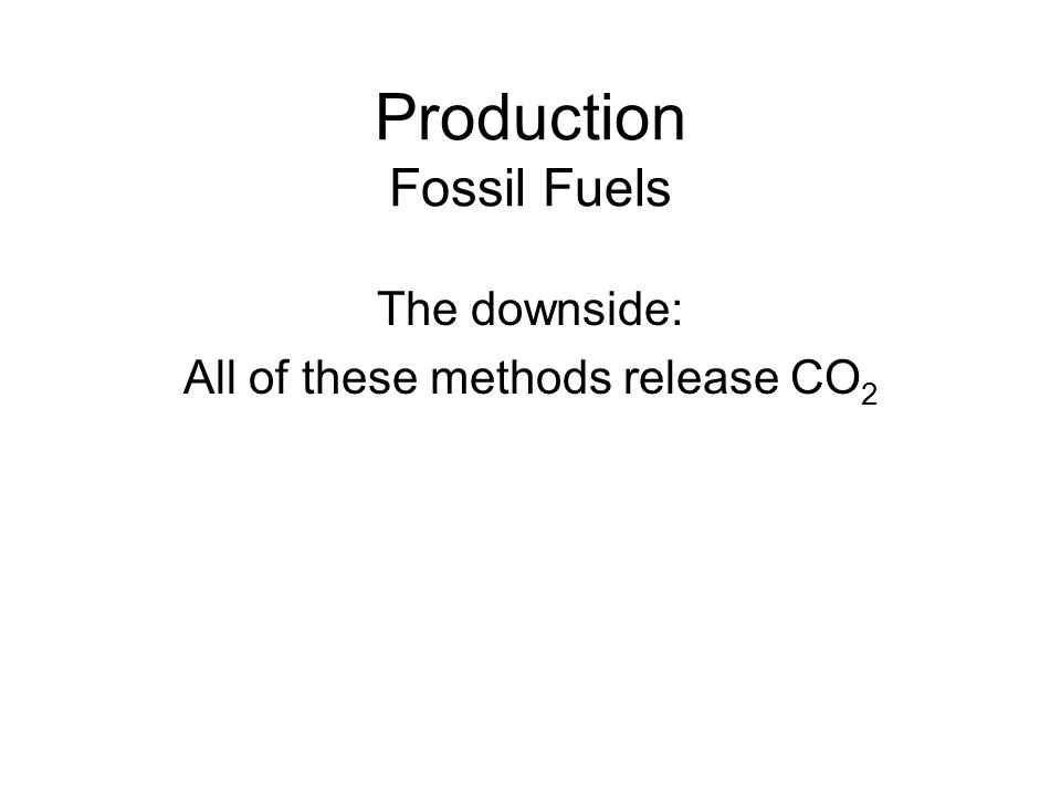 Production Fossil Fuels The downside: All of these methods release CO 2