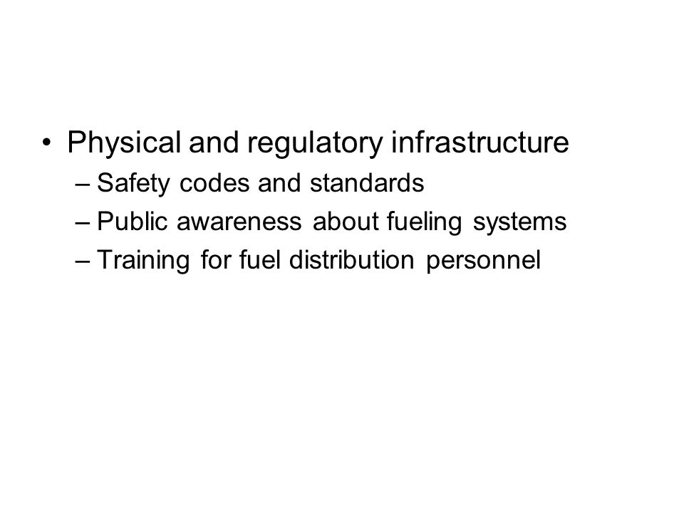 Physical and regulatory infrastructure –Safety codes and standards –Public awareness about fueling systems –Training for fuel distribution personnel